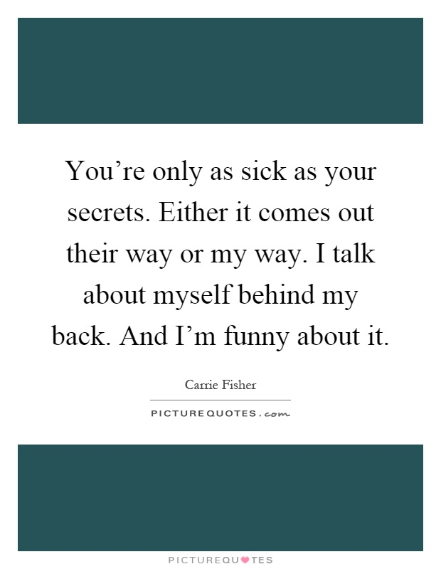 You're only as sick as your secrets. Either it comes out their way or my way. I talk about myself behind my back. And I'm funny about it Picture Quote #1