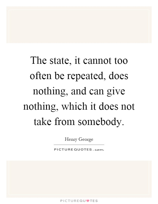 The state, it cannot too often be repeated, does nothing, and can give nothing, which it does not take from somebody Picture Quote #1