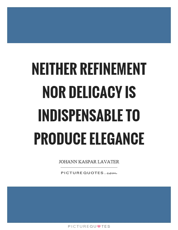 Neither refinement nor delicacy is indispensable to produce elegance Picture Quote #1