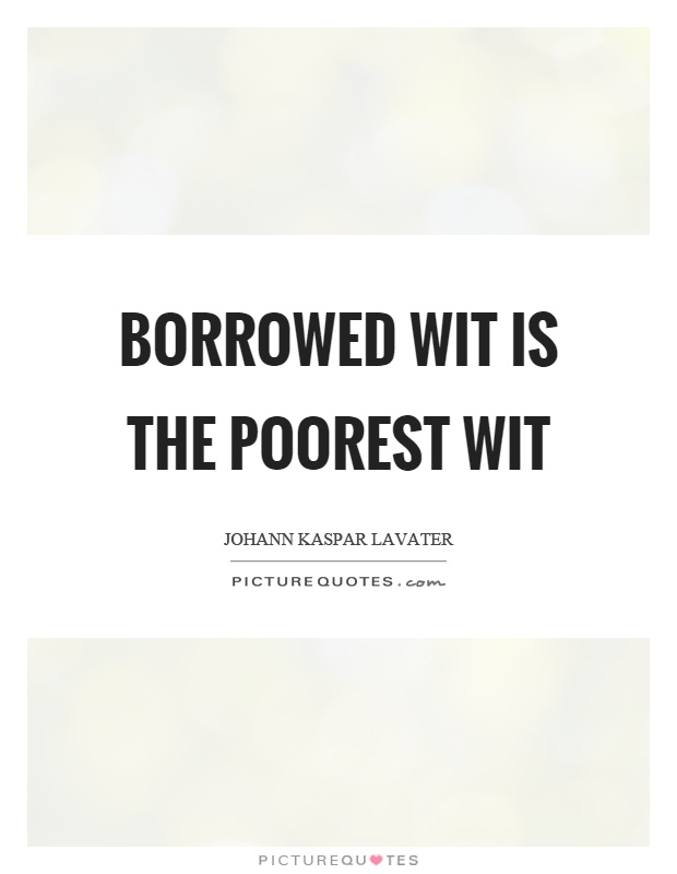 Borrowed wit is the poorest wit Picture Quote #1