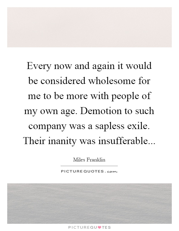 Every now and again it would be considered wholesome for me to be more with people of my own age. Demotion to such company was a sapless exile. Their inanity was insufferable Picture Quote #1