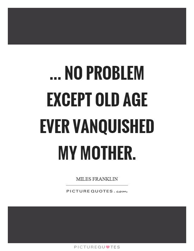 ... no problem except old age ever vanquished my mother Picture Quote #1