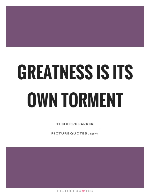 Greatness is its own torment Picture Quote #1