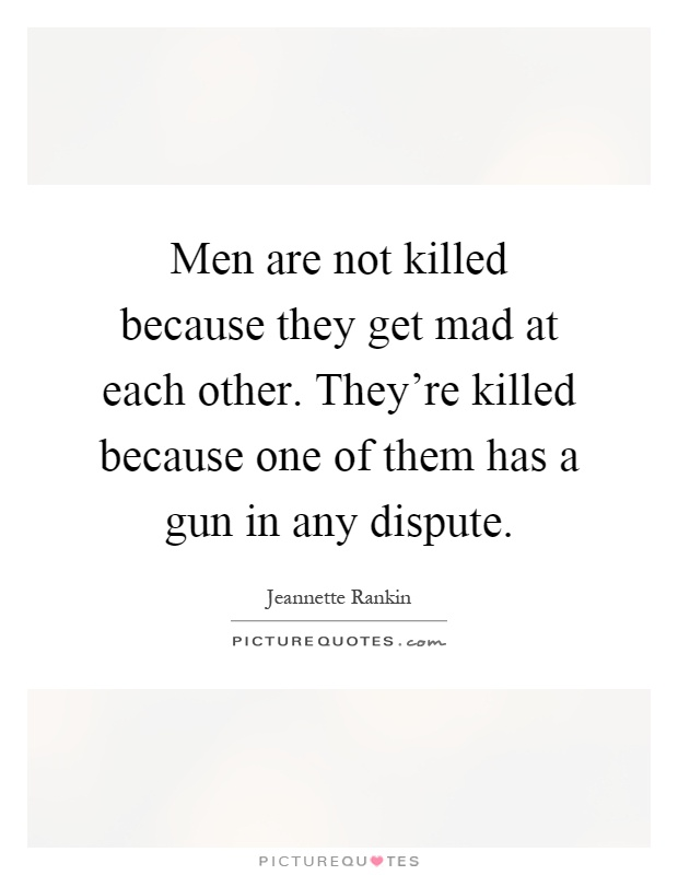 Men are not killed because they get mad at each other. They're killed because one of them has a gun in any dispute Picture Quote #1