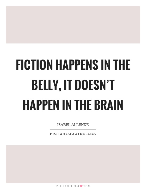 Fiction happens in the belly, it doesn't happen in the brain Picture Quote #1