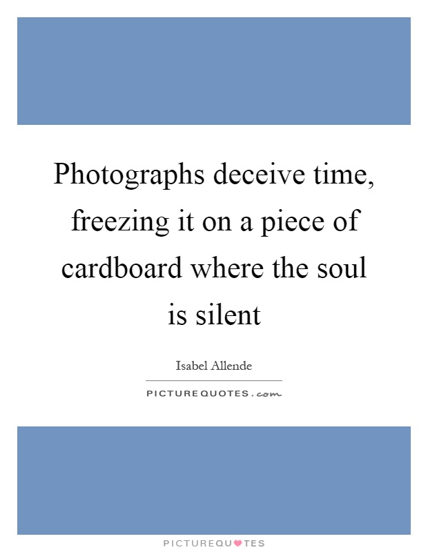 Photographs deceive time, freezing it on a piece of cardboard where the soul is silent Picture Quote #1