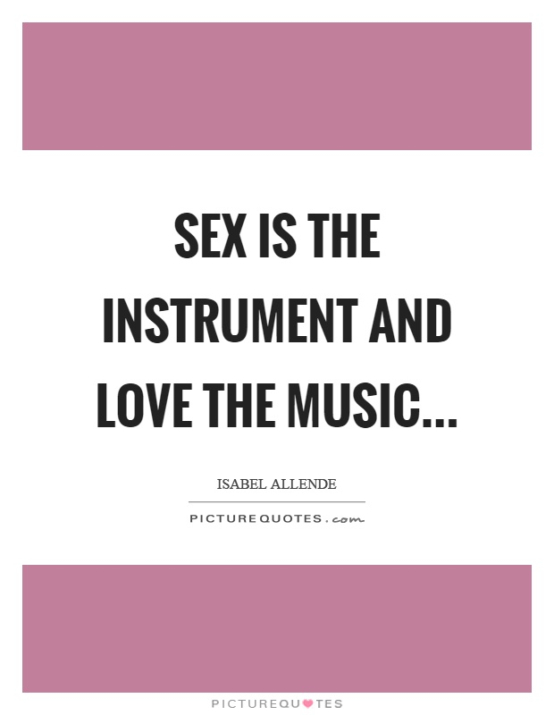 Sex is the instrument and love the music Picture Quote #1