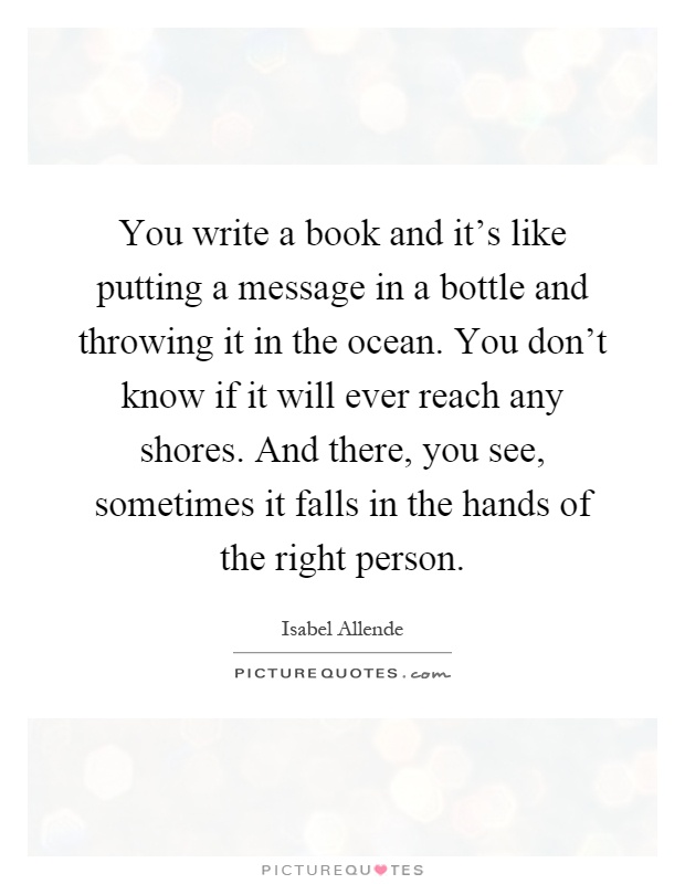 You write a book and it's like putting a message in a bottle and throwing it in the ocean. You don't know if it will ever reach any shores. And there, you see, sometimes it falls in the hands of the right person Picture Quote #1