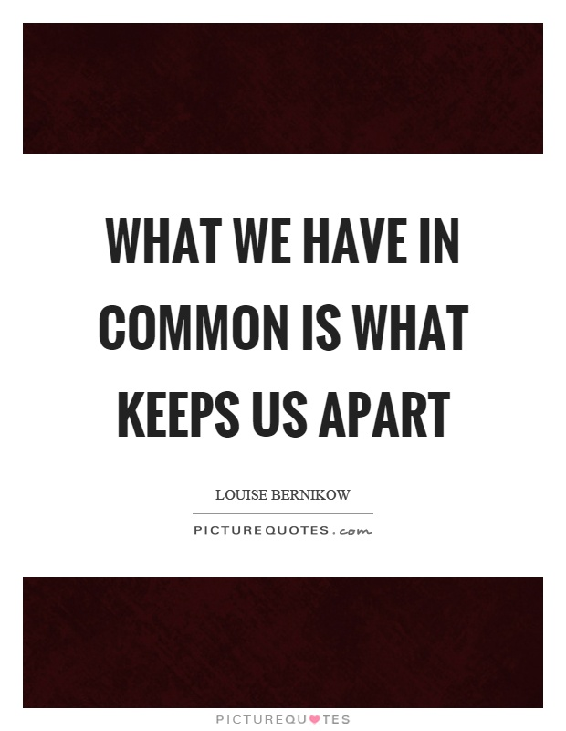 What we have in common is what keeps us apart Picture Quote #1