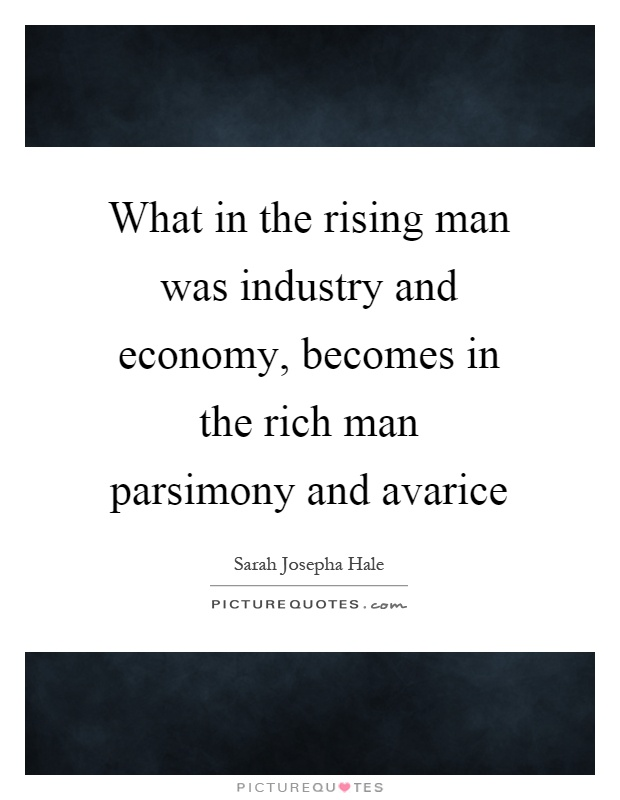 What in the rising man was industry and economy, becomes in the rich man parsimony and avarice Picture Quote #1