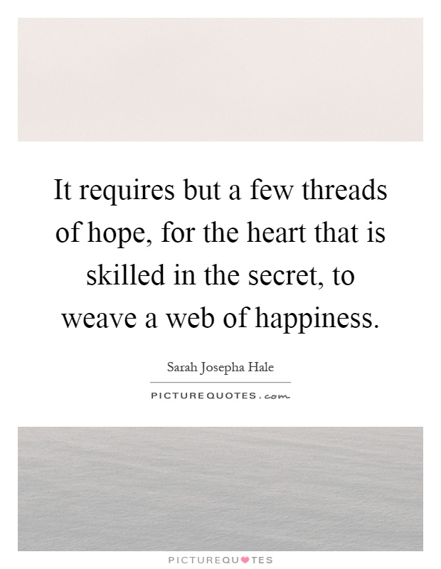 It requires but a few threads of hope, for the heart that is skilled in the secret, to weave a web of happiness Picture Quote #1
