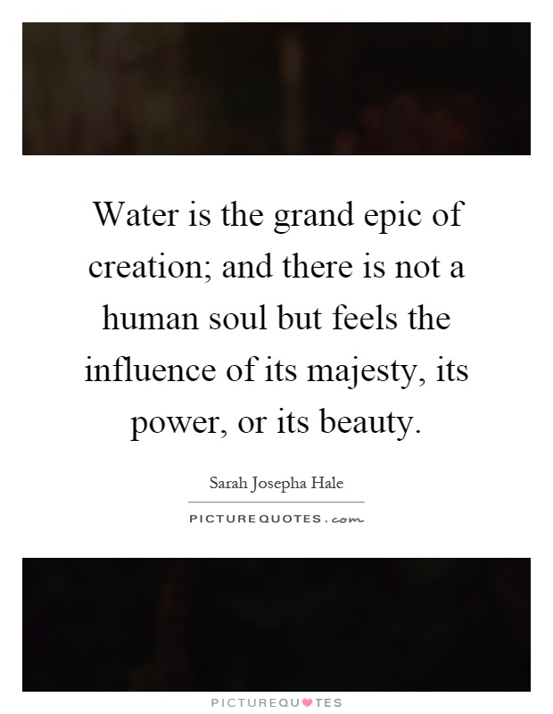 Water is the grand epic of creation; and there is not a human soul but feels the influence of its majesty, its power, or its beauty Picture Quote #1