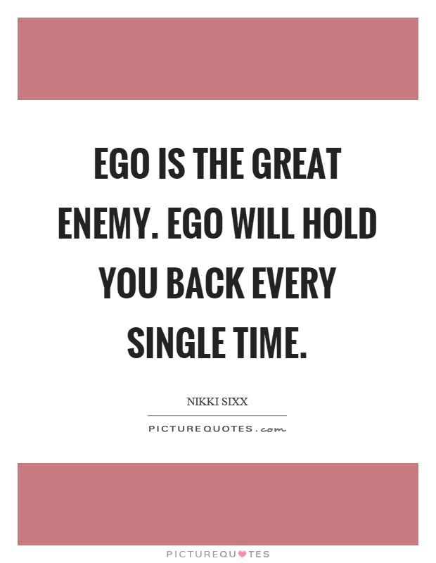 Ego is the great enemy. Ego will hold you back every single time Picture Quote #1