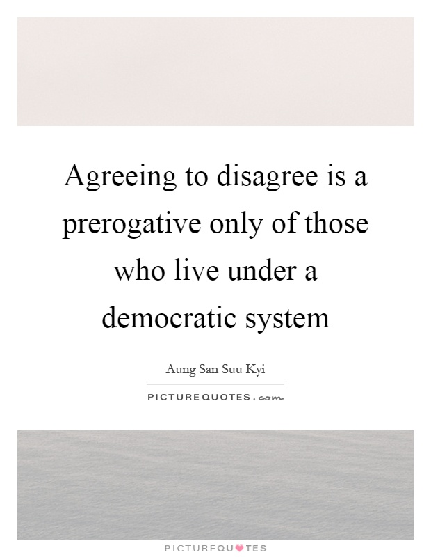 Agreeing to disagree is a prerogative only of those who live under a democratic system Picture Quote #1
