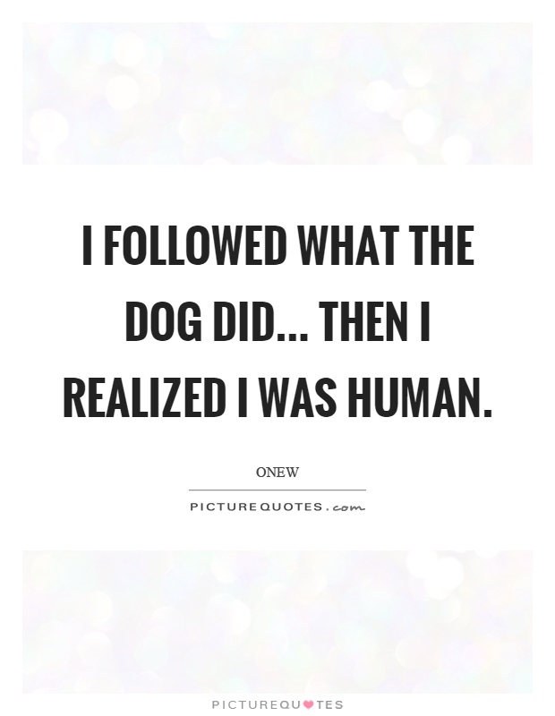 I followed what the dog did... then I realized I was human Picture Quote #1