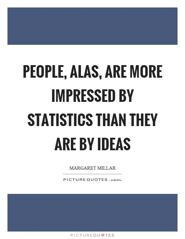 People, alas, are more impressed by statistics than they are by ideas Picture Quote #1