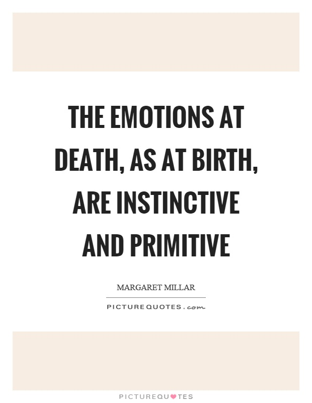 The emotions at death, as at birth, are instinctive and primitive Picture Quote #1