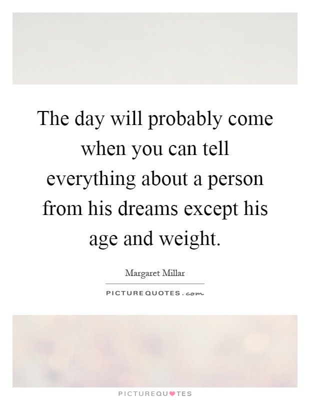 The day will probably come when you can tell everything about a person from his dreams except his age and weight Picture Quote #1