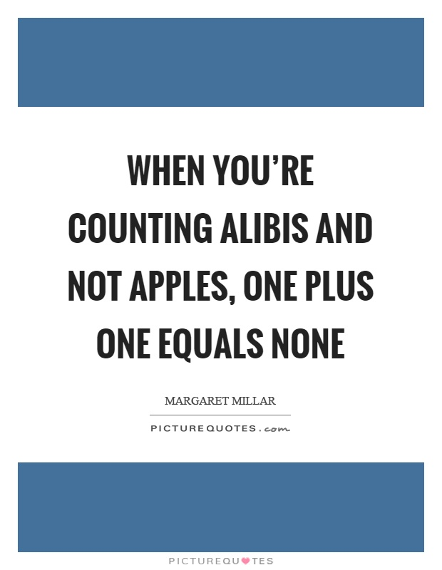When you're counting alibis and not apples, one plus one equals none Picture Quote #1