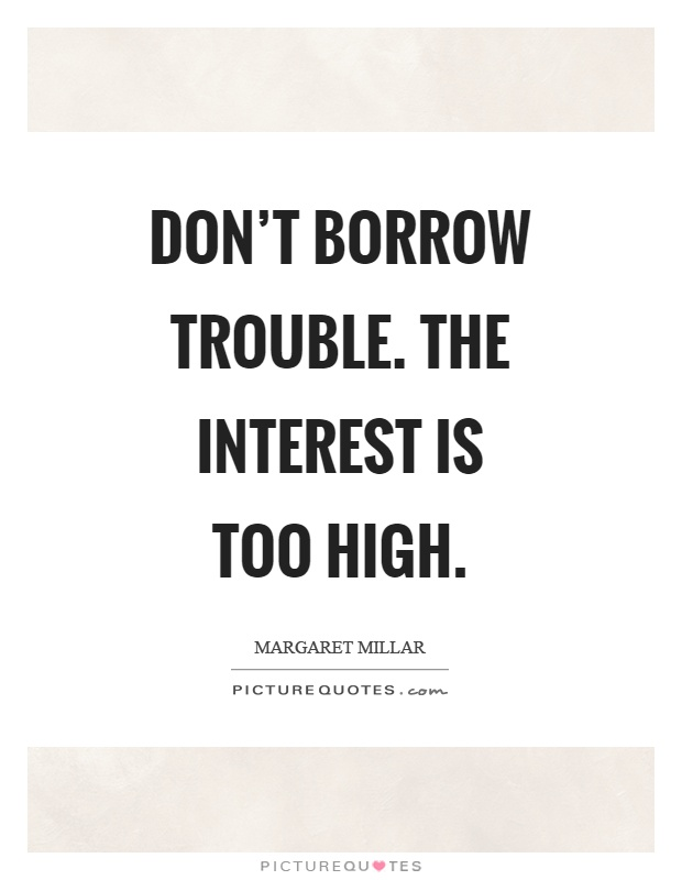 Don't borrow trouble. The interest is too high Picture Quote #1