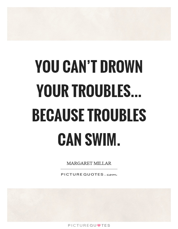 You can't drown your troubles... because troubles can swim Picture Quote #1