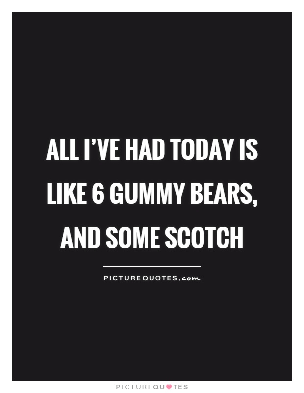 All I've had today is like 6 gummy bears, and some scotch Picture Quote #1