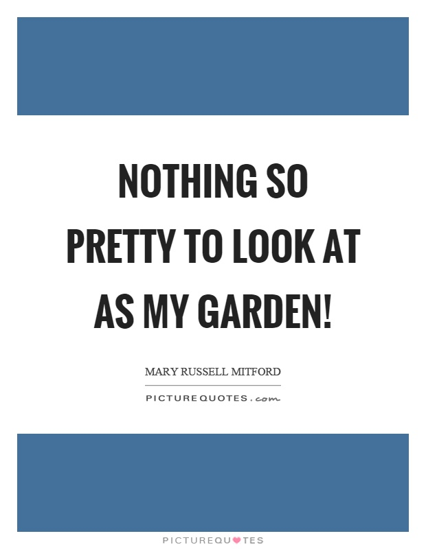 Nothing so pretty to look at as my garden! Picture Quote #1