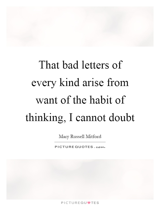 That bad letters of every kind arise from want of the habit of thinking, I cannot doubt Picture Quote #1