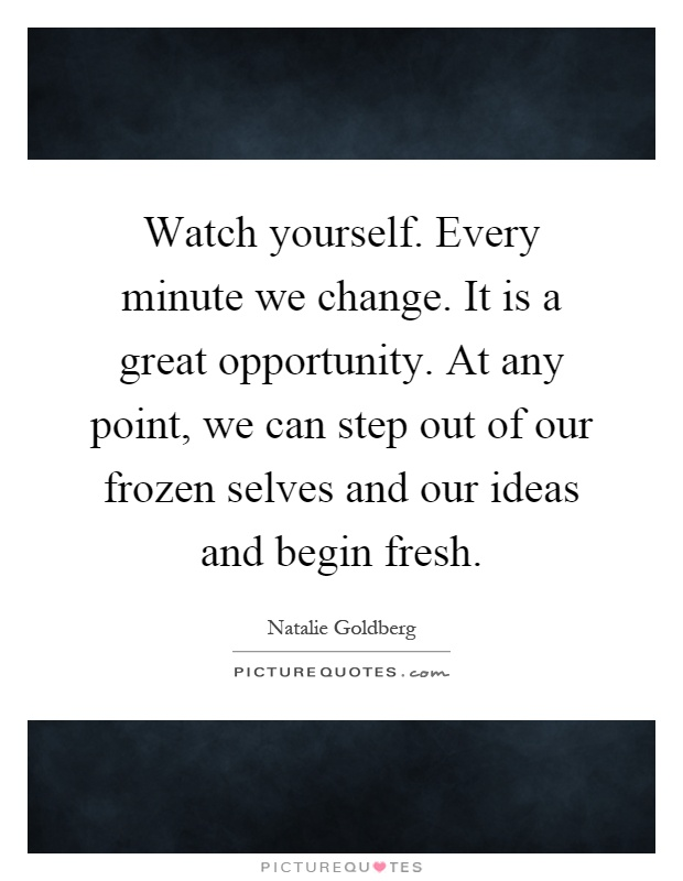 Watch yourself. Every minute we change. It is a great opportunity. At any point, we can step out of our frozen selves and our ideas and begin fresh Picture Quote #1