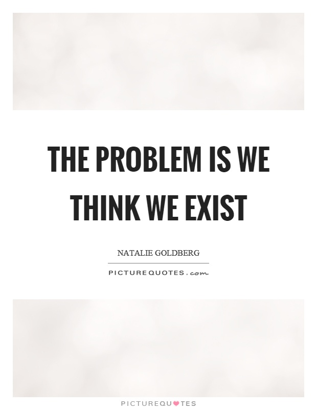 The problem is we think we exist Picture Quote #1