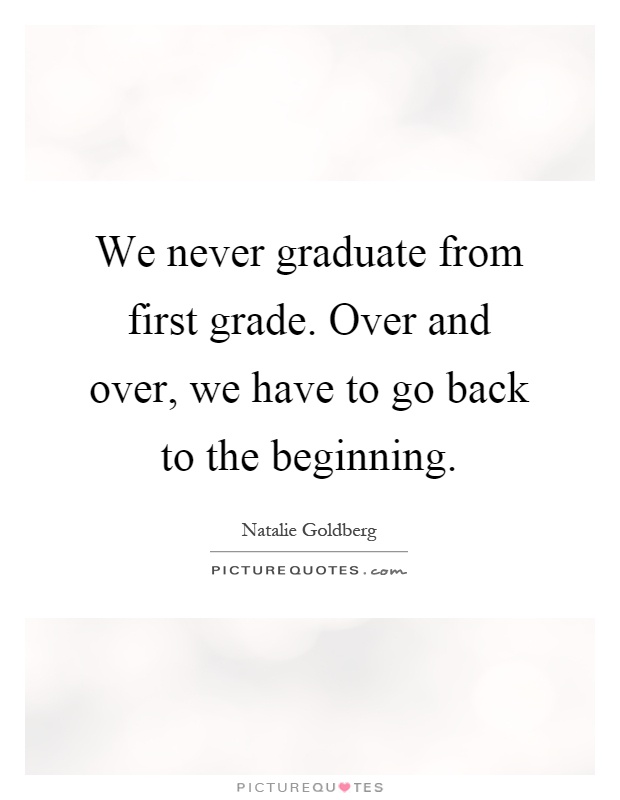 We never graduate from first grade. Over and over, we have to go back to the beginning Picture Quote #1