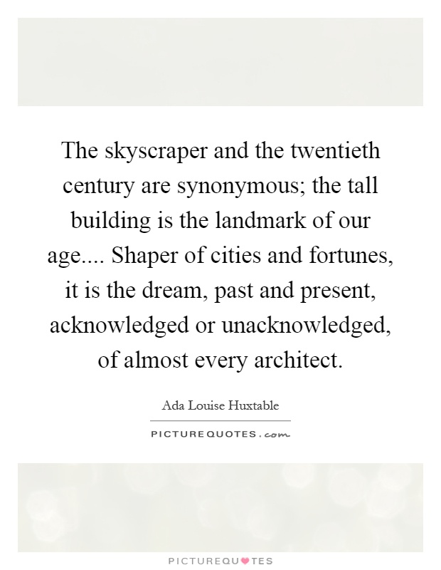 The skyscraper and the twentieth century are synonymous; the tall building is the landmark of our age.... Shaper of cities and fortunes, it is the dream, past and present, acknowledged or unacknowledged, of almost every architect Picture Quote #1