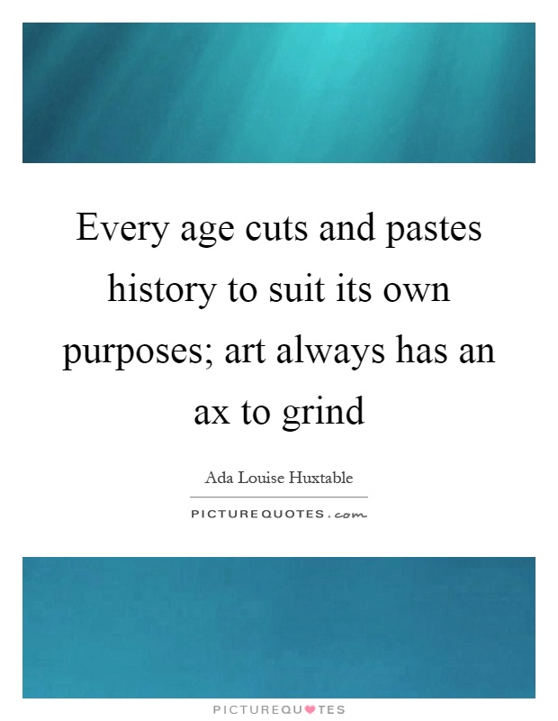 Every age cuts and pastes history to suit its own purposes; art always has an ax to grind Picture Quote #1