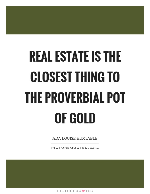 Real estate is the closest thing to the proverbial pot of gold Picture Quote #1