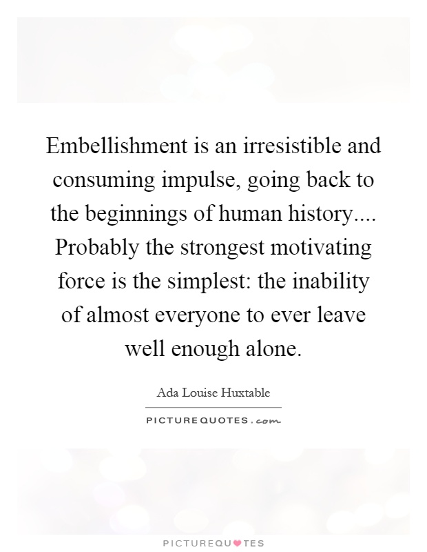 Embellishment is an irresistible and consuming impulse, going back to the beginnings of human history.... Probably the strongest motivating force is the simplest: the inability of almost everyone to ever leave well enough alone Picture Quote #1
