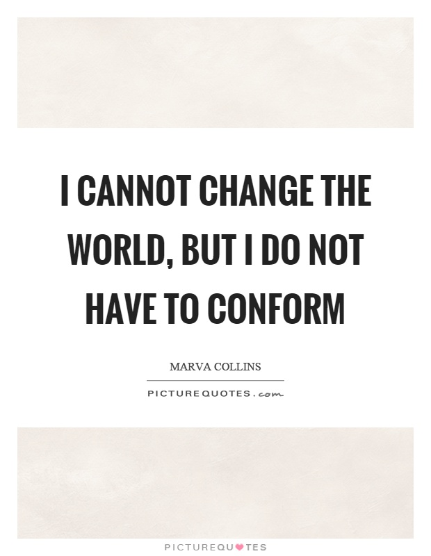 I cannot change the world, but I do not have to conform Picture Quote #1