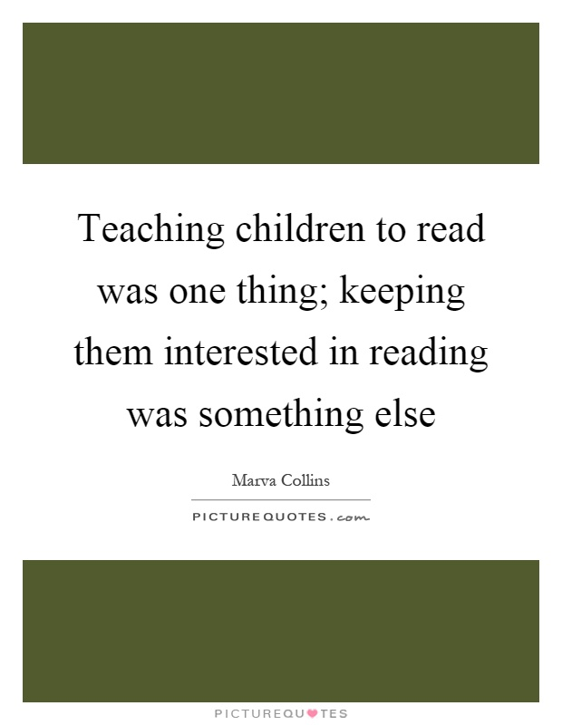 Teaching children to read was one thing; keeping them interested in reading was something else Picture Quote #1