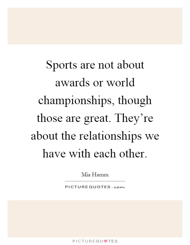 Sports are not about awards or world championships, though those are great. They're about the relationships we have with each other Picture Quote #1
