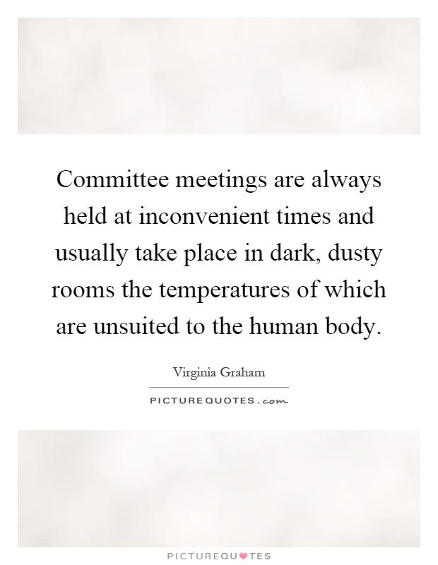 Committee meetings are always held at inconvenient times and usually take place in dark, dusty rooms the temperatures of which are unsuited to the human body Picture Quote #1
