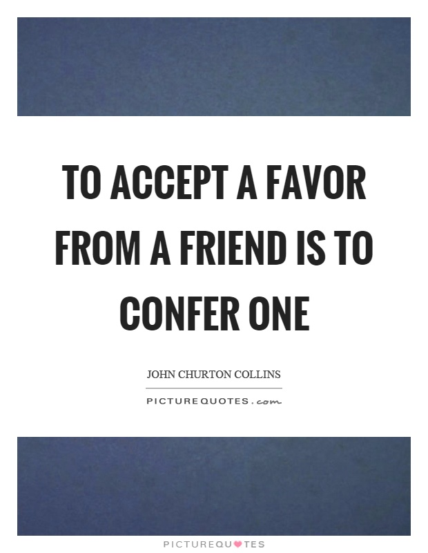 To accept a favor from a friend is to confer one Picture Quote #1