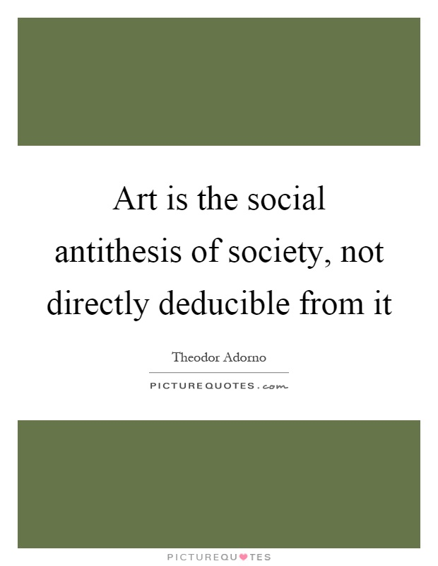 Art is the social antithesis of society, not directly deducible from it Picture Quote #1