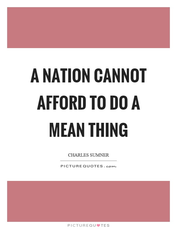 A nation cannot afford to do a mean thing Picture Quote #1