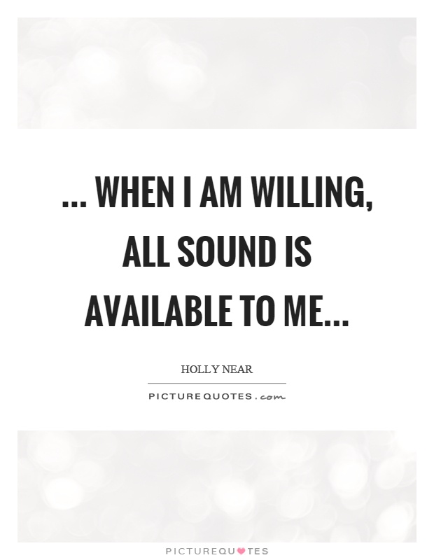 ... when I am willing, all sound is available to me Picture Quote #1