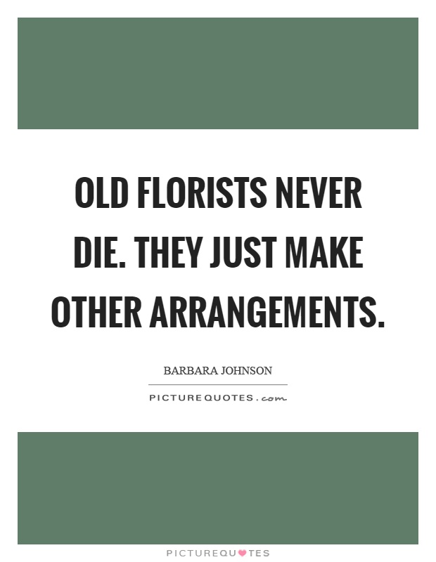 Old florists never die. They just make other arrangements Picture Quote #1