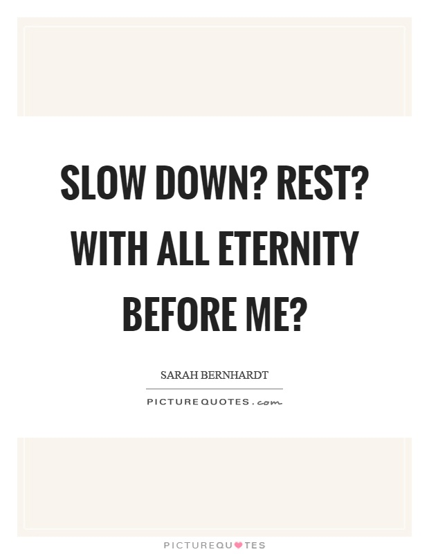 Slow down? Rest? With all eternity before me? Picture Quote #1