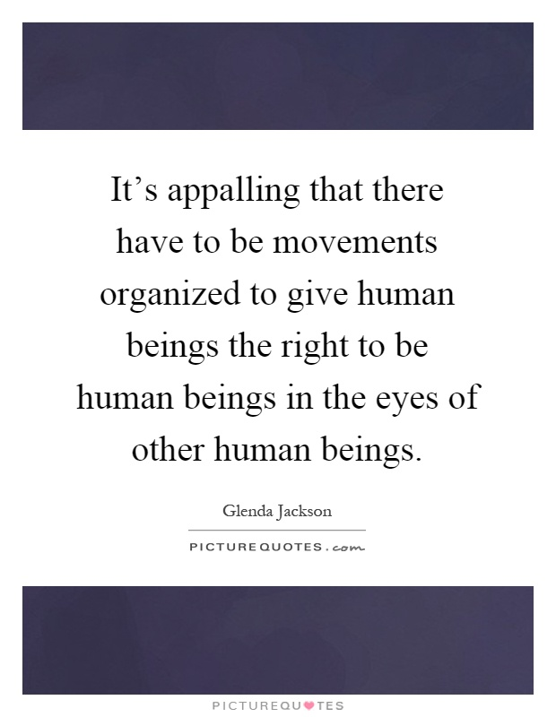 It's appalling that there have to be movements organized to give human beings the right to be human beings in the eyes of other human beings Picture Quote #1
