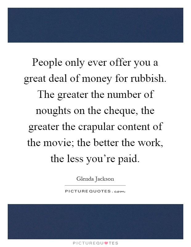 People only ever offer you a great deal of money for rubbish. The greater the number of noughts on the cheque, the greater the crapular content of the movie; the better the work, the less you're paid Picture Quote #1