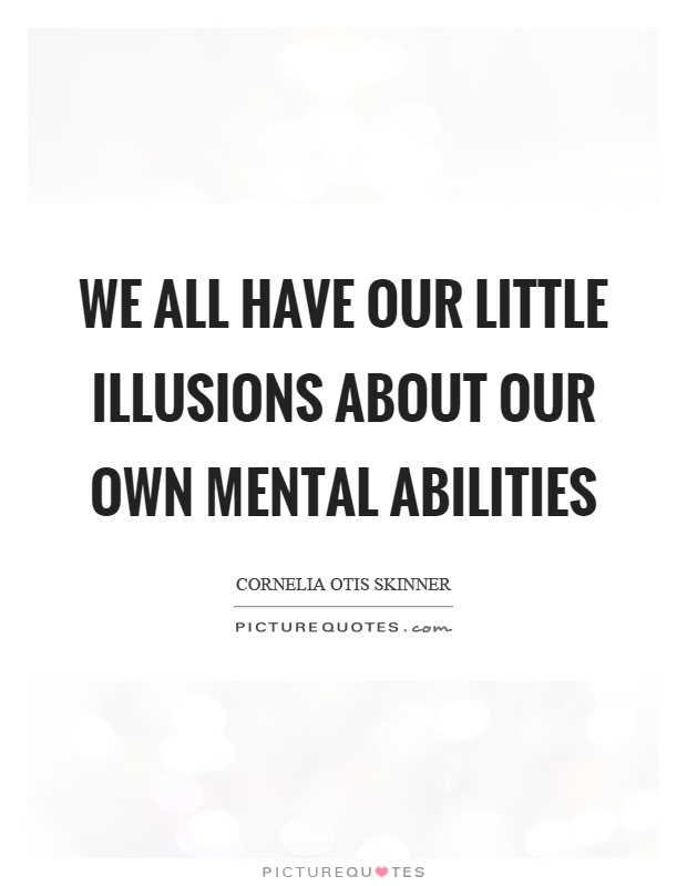 We all have our little illusions about our own mental abilities Picture Quote #1