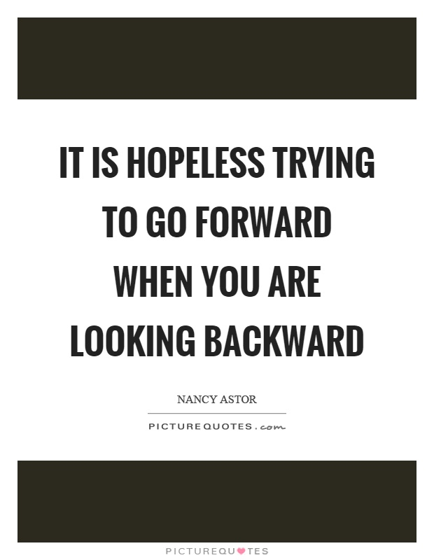 It is hopeless trying to go forward when you are looking backward Picture Quote #1