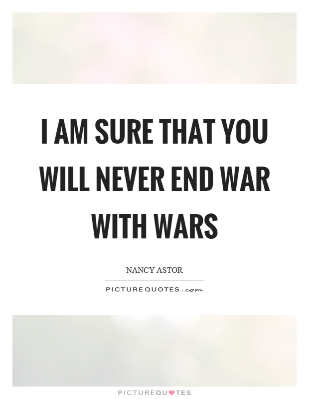 I am sure that you will never end war with wars Picture Quote #1